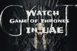 How to Watch Game of Thrones Online in UAE – GOT Season 8 Streaming