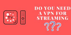 Do You Need a VPN for Streaming? – All Questions Answered