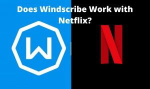 Does Windscribe Work with Netflix in 2020? (Quick Workaround)