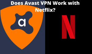 Does Avast VPN Work With Netflix in 2020?